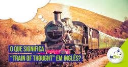 "O que significa ""train of thought"" em inglês?"