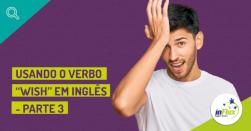 """Usando o verbo """"wish"""" em inglês - Parte III"""
