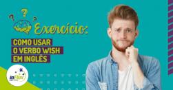 """Exercício: Usando o verbo """"wish"""" em inglês"""